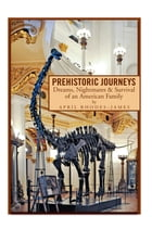 PREHISTORIC JOURNEYS: Dreams, Nightmares & Survival of an American Family by April Rhodes - James