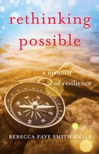 Rethinking Possible: A Memoir of Resilience by Rebecca Faye Smith Galli