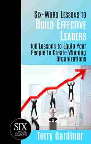 Six-Word Lessons to Build Effective Leaders: 100 Lessons to Equip Your People to Create Winning Organizations by Terry Gardiner