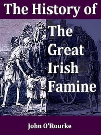 The History of the Great Irish Famine of 1847, WIth Notices of Earlier Irish Famines