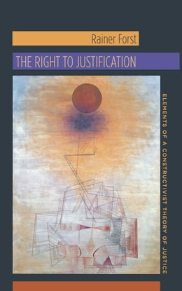 Book The Right to Justification: Elements of a Constructivist Theory of Justice by Rainer Forst
