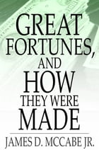 Great Fortunes, and How They Were Made: Or, The Struggles and Triumphs of Our Self-Made Men by James D. McCabe Jr.
