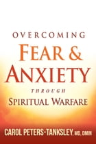 Overcoming Fear and Anxiety Through Spiritual Warfare by Carol Peters-Tanksley, MD, DMIN