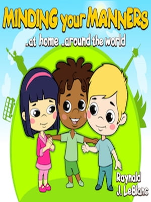 Minding Your Manners ..At Home ..Around The World by Raynald J. LeBlanc