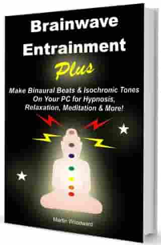 Brainwave Entrainment Plus: Make Binaural Beats & Isochronic Tones On Your PC for Hypnosis, Relaxation, Meditation & More! by Martin Woodward