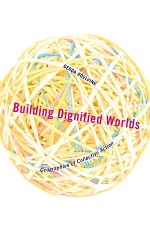 Building Dignified Worlds Geographies of Collective Action