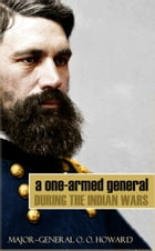 A One-Armed General During the Indian Wars (Abridged, Annotated) by Major