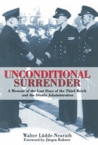 Unconditional Surrender: the Memoir of the Last Days of the Third Reich and the Donitz by Walter Ludde-Neurath