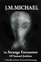 The Strange Encounter Of Samuel Jenkins: A Novella Of Extra-Terrestrial Haunting by J.M. Michael