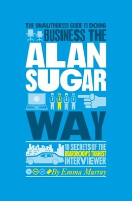 Book The Unauthorized Guide To Doing Business the Alan Sugar Way: 10 Secrets of the Boardroom's Toughest… by Emma  Murray