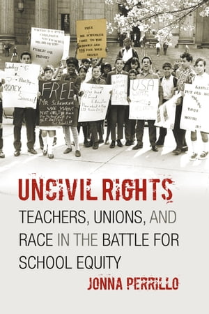 Uncivil Rights Teachers,  Unions,  and Race in the Battle for School Equity