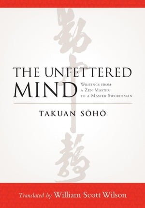 The Unfettered Mind Writings from a Zen Master to a Master Swordsman