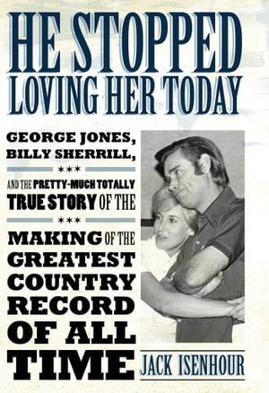 He Stopped Loving Her Today George Jones,  Billy Sherrill,  and the Pretty-Much Totally True Story of the Making of the Greatest Country Record of All T