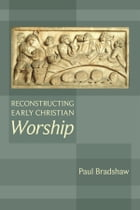 Reconstructing Early Christian Worship by Paul Bradshaw