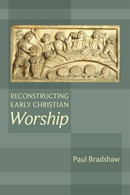 Book Reconstructing Early Christian Worship by Paul Bradshaw