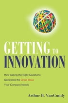 Getting to Innovation: How Asking the Right Questions Generates the Great Ideas Your Company Needs by Arthur VanGundy
