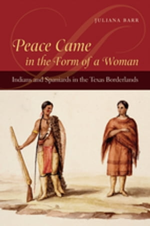 Peace Came in the Form of a Woman Indians and Spaniards in the Texas Borderlands