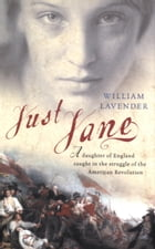 Just Jane: A Daughter of England Caught in the Struggle of the American Revolution by William Lavender