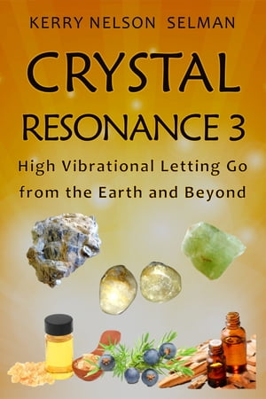 Crystal Resonance 3: High Vibrational Letting Go from the Earth and Beyond: Crystal Resonance, #3 by Kerry Nelson Selman