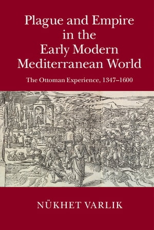 Plague and Empire in the Early Modern Mediterranean World The Ottoman Experience,  1347?1600