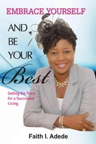 Embrace Yourself and Be Your Best: Setting the Pace for a Successful Living by Faith I. Adede