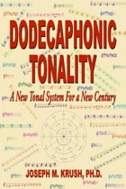 Dodecaphonic Tonality: A New Tonal System For a New Century by Joseph Krush