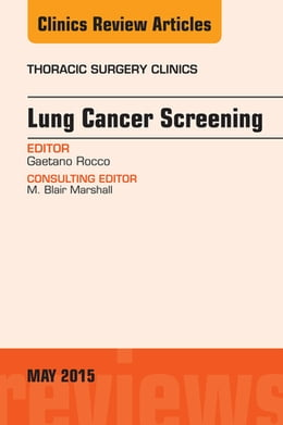 Book Lung Cancer Screening, An Issue of Thoracic Surgery Clinics, E-Book by Gaetano Rocco, MD, FRCS (Ed), FETCS, FCCP