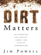Dirt Matters: The Foundation For a Healthy, Vibrant, And Effective Congregation by Jim Powell