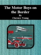 The Motor Boys on the Border by Clarence Young