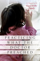 Practicing What the Doctor Preached: At Home with Focus on the Family by Susan B. Ridgely