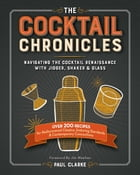 The Cocktail Chronicles: Navigating the Cocktail Renaissance with Jigger, Shaker & Glass by Paul Clarke
