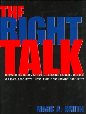 The Right Talk How Conservatives Transformed the Great Society into the Economic Society