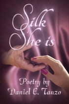 Silk She Is: Poetry by Daniel E. Tanzo