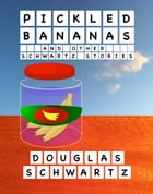 Pickled Bananas and Other Schwartz Stories by Douglas Schwartz