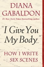 "Book ""I Give You My Body . . ."": How I Write Sex Scenes by Diana Gabaldon"