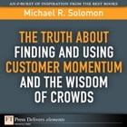 The Truth About Finding and Using Customer Momentum and the Wisdom of Crowds by Michael R. Solomon