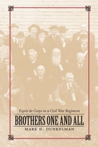 Brothers One and All: Esprit de Corps in a Civil War Regiment by Mark H. Dunkelman
