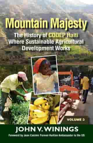 Mountain Majesty: The History of CODEP Haiti Where Sustainable Agricultural Development Works (Vol 3) by John V. Winings