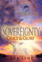 Sovereignty, Grace & Glory: The Beauty of God's Character and Plan for the World by Bob Lenz