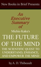 An Executive Summary of Michio Kaku's 'The Future of the Mind: The Scientific Quest to Understand, Enhance, and Empower the Mind' by A. D. Thibeault