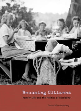 Book Becoming Citizens: Family Life and the Politics of Disability by Susan Schwartzenberg