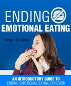 Ending Emotional Eating!: An Introductory Guide To Ending Emotional Eating Forever! by Noah Daniels