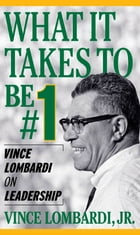 What It Takes To Be Number #1: Vince Lombardi on Leadership: Vince Lombardi on Leadership by Vince Lombardi Jr.