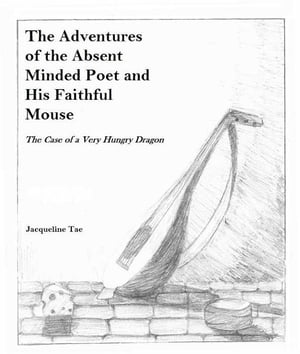 The Adventures of the Absent Minded Poet and His Faithful Mouse: The Case of a Very Hungry Dragon by Jacqueline Tae