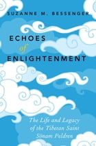 Echoes of Enlightenment: The Life and Legacy of the Tibetan Saint Sonam Peldren by Suzanne M. Bessenger
