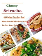 Classy Sriracha: 60 Coolest Craziest And Most Out-Of-The-Box Ideas To Get Your Sriracha Fix by Julianne Bates