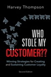 Who Stole My Customer??: Winning Strategies for Creating and Sustaining Customer Loyalty