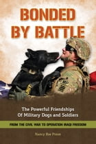 Bonded By Battle: The Powerful Friendships of Military Dogs and Soldiers from the Civil War to Operation Iraqi Freedom by Nancy Roe Pimm