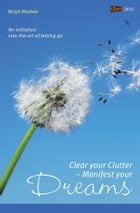 Clear your Clutter - Manifest your dreams: An initiation into the art of letting go by Birgit Medele
