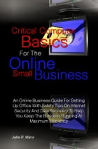 Critical Computer Basics For The Online Small Business: An Online Business Guide For Setting Up Office With Safety Tips On Internet Security And Data  by Jake R. Marx